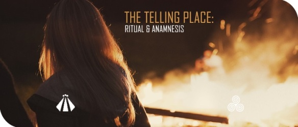 20170515 THE TELLING PLACE RITUAL AND ANAMNESIS