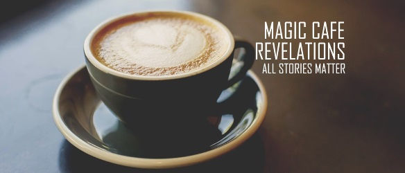 20171121 MAGIC CAFE REVELATIONS ALL STORIES MATTER
